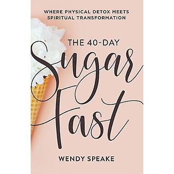 The 40Day Sugar Fast  Where Physical Detox Meets Spiritual Transformation by Wendy Speake & Foreword by Asheritah Ciuciu