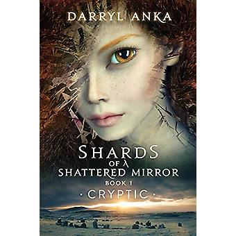 Shards of a Shattered Mirror Book I - Cryptic by Darryl Anka - 9781947