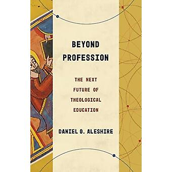 Beyond Profession  The Next Future of Theological Education by Daniel O Aleshire