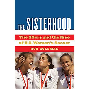 The Sisterhood  The 99ers and the Rise of U.S. Womens Soccer by Rob Goldman
