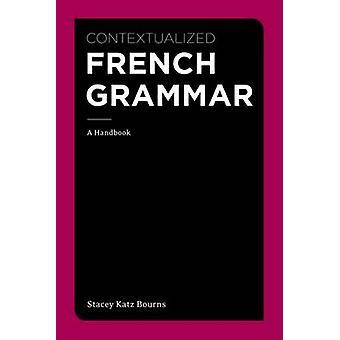Contextualized French Grammar - A Handbook by Stacey Katz Bourns - 978