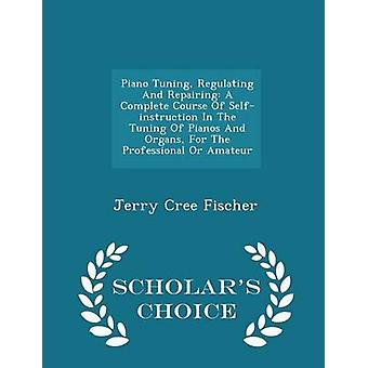 Piano Tuning Regulating And Repairing A Complete Course Of Selfinstruction In The Tuning Of Pianos And Organs For The Professional Or Amateur  Scholars Choice Edition by Fischer & Jerry Cree