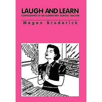 Laugh and Learn  Confessions of an Elementary School Teacher by Broderick & Megan