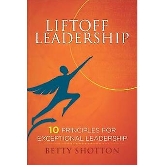 LiftOff Leadership - 10 Principles for Exceptional Leadership by Betty