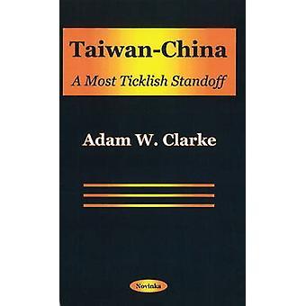 Taiwan-China - A Most Ticklish Standoff by Adam W. Clarke - 9781590330