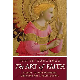 The Art of Faith - A Guide to Understanding Christian Art and Architec
