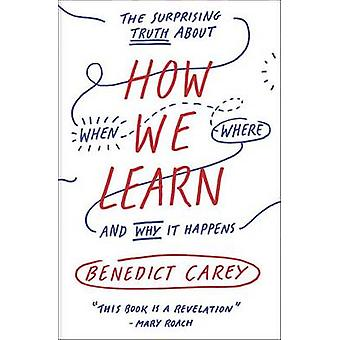 How We Learn - The Surprising Truth about When - Where - and Why It Ha