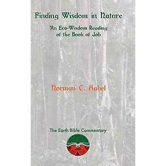 Finding Wisdom in Nature An EcoWisdom Reading of the Book of Job by Habel & Norman C.