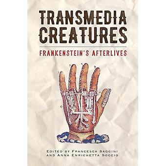 Transmedia Creatures  Frankensteins Afterlives by Edited by Francesca Saggini & Edited by Anna Enrichetta Soccio & Contributions by Lidia De Michelis & Contributions by Eleanor Beal & Contributions by Gino Roncaglia & Contributions by Claire Nally