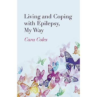 Living and Coping with Epilepsy My Way by Cara Coles