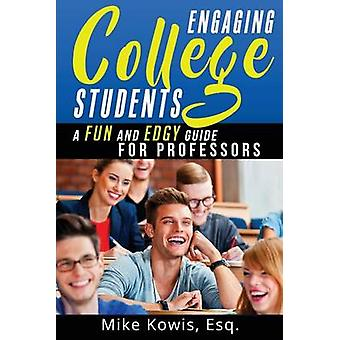 Engaging College Students A Fun and Edgy Guide for Professors by Kowis & Mike