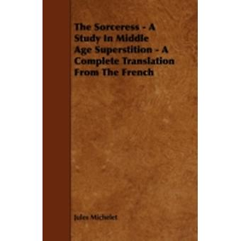 The Sorceress  A Study in Middle Age Superstition  A Complete Translation from the French by Michelet & Jules