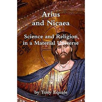 Arius and Nicaea Science and Religion in a Material Universe by Equale & Tony