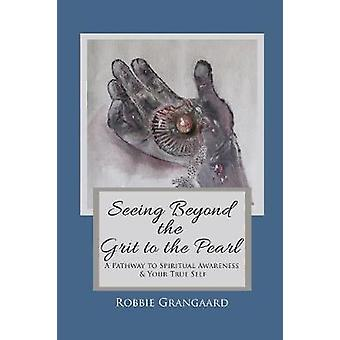 Seeing Beyond the Grit to the Pearl A Pathway to Spiritual Awareness  Your True Self by Grangaard & Robbie