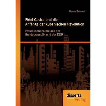 Fidel Castro und die Anfnge der kubanischen Revolution Pressekommentare aus der Bundesrepublik und der DDR by Schmidt & Dennis