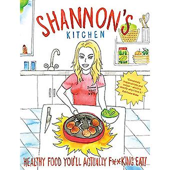 Shannon's Kitchen - Healthy Food You'll Actually F**king Eat! by Shann