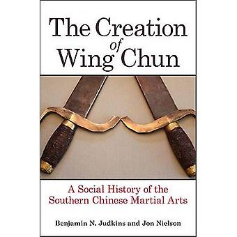 The Creation of Wing Chun - A Social History of the Southern Chinese M