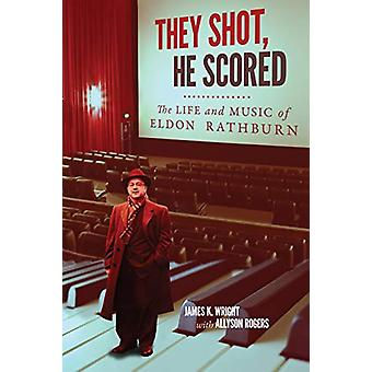 They Shot - He Scored - The Life and Music of Eldon Rathburn by James
