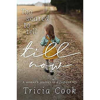 Too Scared to Tell Till Now - A woman's journey to a fulfilled life by