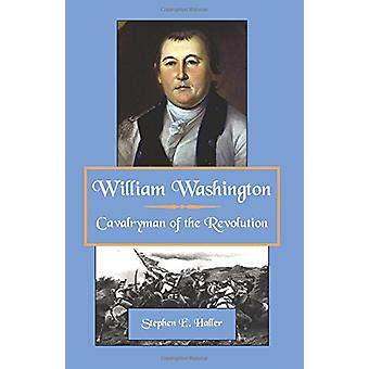 William Washington - Cavalryman of the Revolution by Stephen E Haller