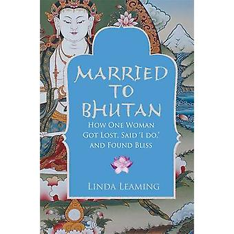 Married to Bhutan - How One Woman Got Lost - Said  -I Do - - and Found B