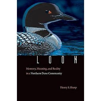Loon Memory Meaning and Reality in a Northern Dene Community by Sharp & Henry S.
