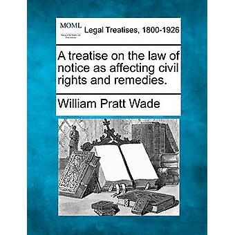 A treatise on the law of notice as affecting civil rights and remedies. by Wade & William Pratt