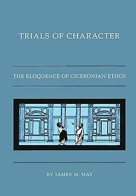 Trials of Character The Eloquence of Ciceronian Ethos by May & James M.