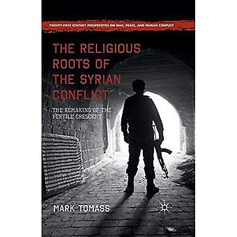 The Religious Roots of the� Syrian Conflict: The Remaking of the Fertile Crescent (Twenty-first Century Perspectives on War, Peace, and Human Conflict)