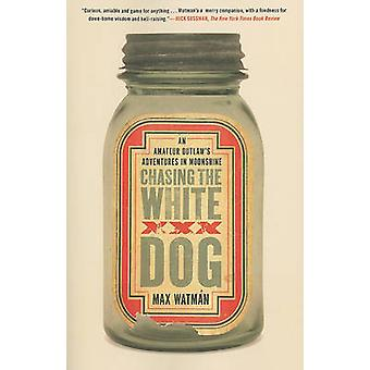Chasing the White Dog - An Amateur Outlaw's Adventures in Moonshine by