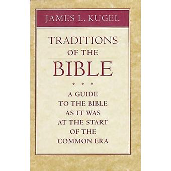 Traditions of the Bible  A Guide to the Bible As It Was at the Start of the Common Era by James L Kugel