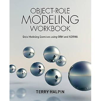 ObjectRole Modeling Workbook Data Modeling Exercises using ORM and NORMA by Halpin & Terry