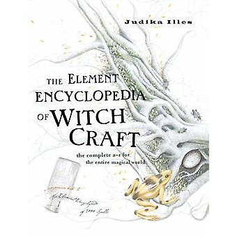 The Element Encyclopedia of Witchcraft  The Complete AZ for the Entire Magical World by Judika Illes