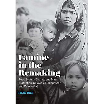 Famine in the Remaking Food System Change and Mass Starvation in Hawaii Madagascar and Cambodia by Rice & Stian