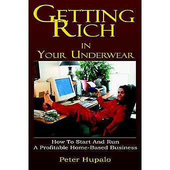 Getting Rich In Your Underwear How To Start And Run A Profitable HomeBased Business by Hupalo & Peter & I