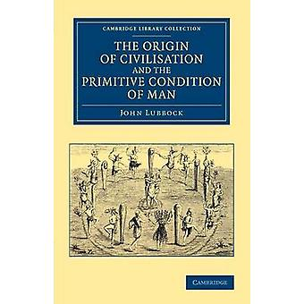 The Origin of Civilisation and the Primitive Condition of             Man by Lubbock & John