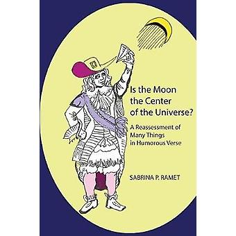 IS THE MOON THE CENTER OF THE UNIVERSE A Reassessment of Many Things in Humorous Verse by Ramet & Sabrina P.