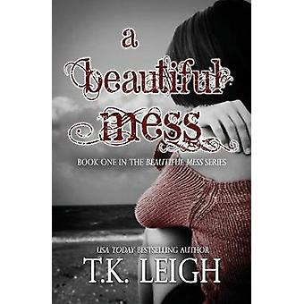 A Beautiful Mess by Leigh & T.K.