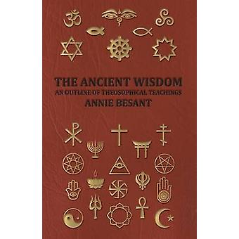The Ancient Wisdom  An Outline of Theosophical Teachings by Besant & Annie Wood