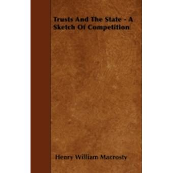 Trusts and the State  A Sketch of Competition by Macrosty & Henry William