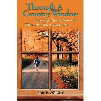 Through a Country Window Inspiring Stories from Out Where the Sky Springs Free by Wright & Eric E.