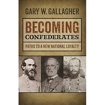 Becoming Confederates Paths to a New National Loyalty by Gallagher & Gary W.