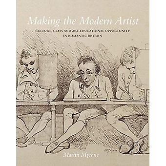 Making the Modern Artist  Culture Class and ArtEducational Opportunity in Romantic Britain by Myrone & Martin