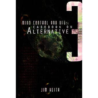 Mind Control and Ufos  Casebook on Alternative 3 by Jim Keith