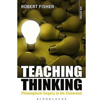 Teaching Thinking Philosophical Enquiry in the Classroom by Fisher & Robert