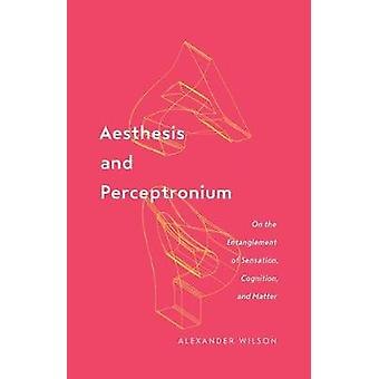Aesthesis and Perceptronium On the Entanglement of Sensation Cognition and Matter 51 Posthumanities