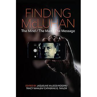 Finding Mcluhan - The Mind / the Man / the Message by Jaqueline McLeod