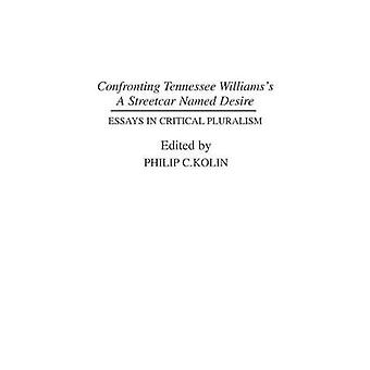 Confronting Tennessee Williamss A Streetcar Named Desire  Essays in Critical Pluralism by Philip C Kolin