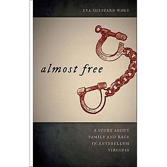 Almost Free A Story about Family and Race in Antebellum Virginia by Wolf & Eva Sheppard