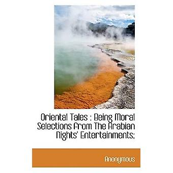 Oriental Tales  Being Moral Selections from The Arabian Nights Entertainments by Anonymous & .